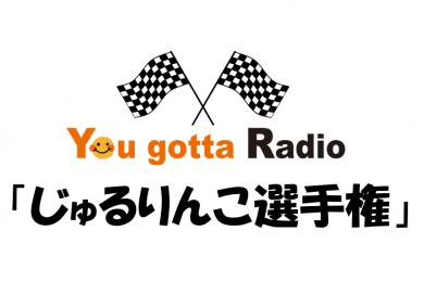 じゅるりんこ選手権(You gotta Radio)