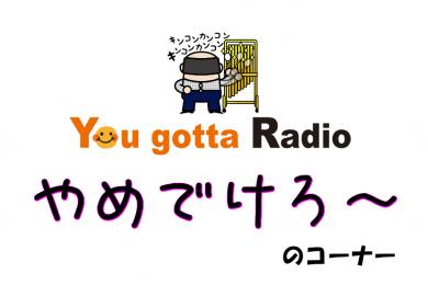やめでけろ~のコーナー(You gotta Radio)