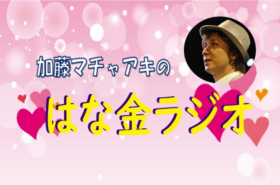 加藤マチャアキの♡はな金ラジオ♡