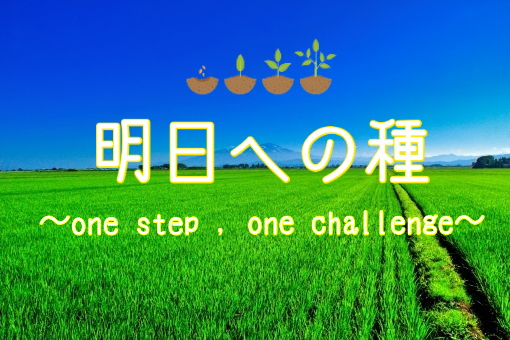明日への種(たね)<br>~one step , one challenge ~